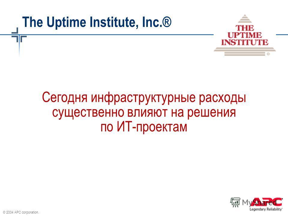 © 2004 APC corporation. The Uptime Institute, Inc.® Сегодня инфраструктурные расходы существенно влияют на решения по ИТ-проектам