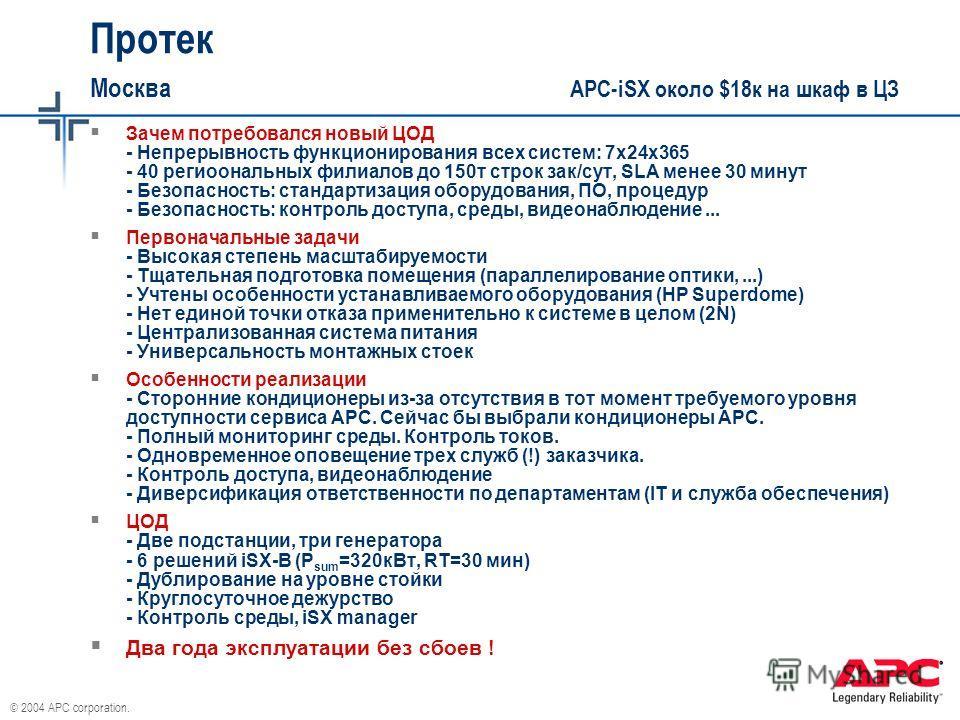 © 2004 APC corporation. Протек Москва APC-iSX около $18к на шкаф в ЦЗ Зачем потребовался новый ЦОД - Непрерывность функционирования всех систем: 7х24х365 - 40 региоональных филиалов до 150т строк зак/сут, SLA менее 30 минут - Безопасность: стандартиз