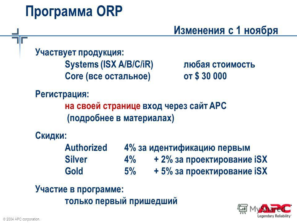 © 2004 APC corporation. Программа ORP Изменения с 1 ноября Участвует продукция: Systems (ISX A/B/C/iR)любая стоимость Core (все остальное)от $ 30 000 Регистрация: на своей странице вход через сайт APC (подробнее в материалах) Скидки: Authorized4% за