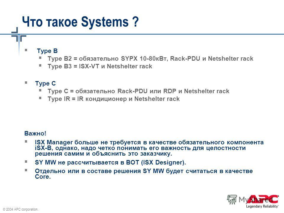 © 2004 APC corporation. Что такое Systems ? Type B Type B2 = обязательно SYPX 10-80кВт, Rack-PDU и Netshelter rack Type B3 = ISX-VT и Netshelter rack Type C Type C = обязательно Rack-PDU или RDP и Netshelter rack Type IR = IR кондиционер и Netshelter