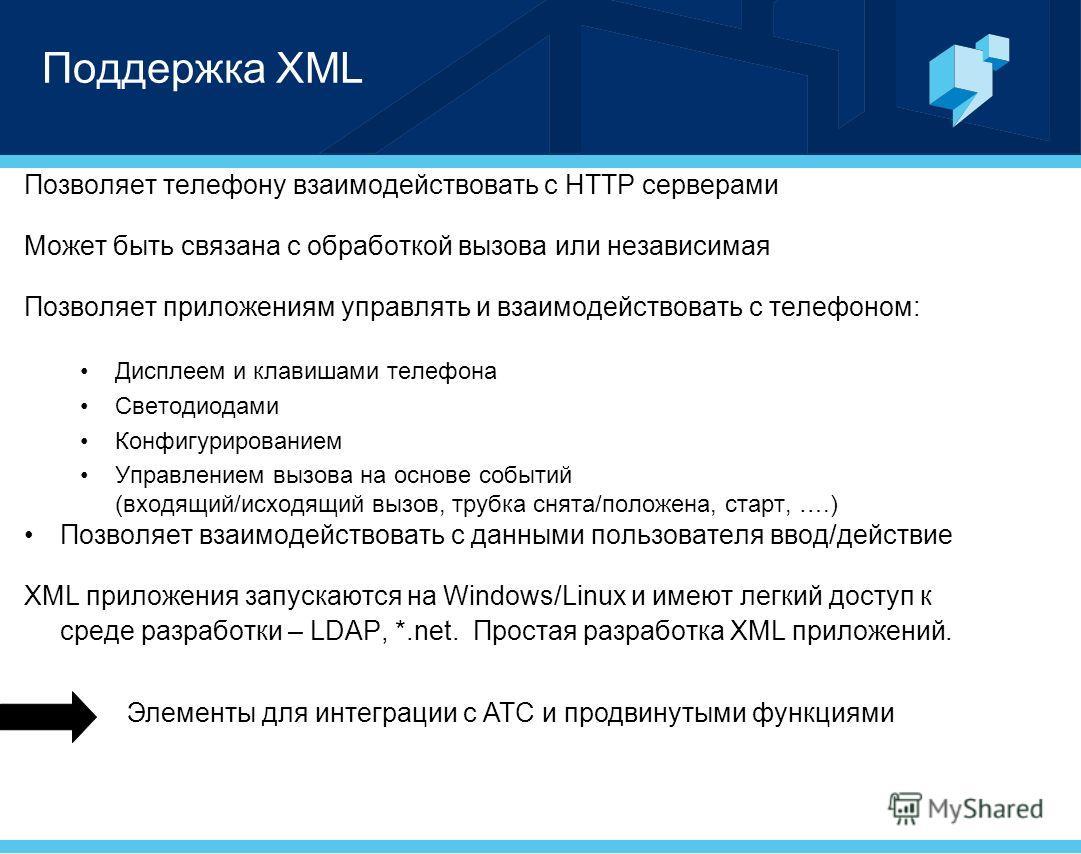 Поддержка XML Позволяет телефону взаимодействовать с HTTP серверами Может быть связана с обработкой вызова или независимая Позволяет приложениям управлять и взаимодействовать с телефоном: Дисплеем и клавишами телефона Светодиодами Конфигурированием У