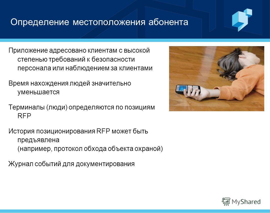Определение местоположения абонента Приложение адресовано клиентам с высокой степенью требований к безопасности персонала или наблюдением за клиентами Время нахождения людей значительно уменьшается Терминалы (люди) определяются по позициям RFP Истори