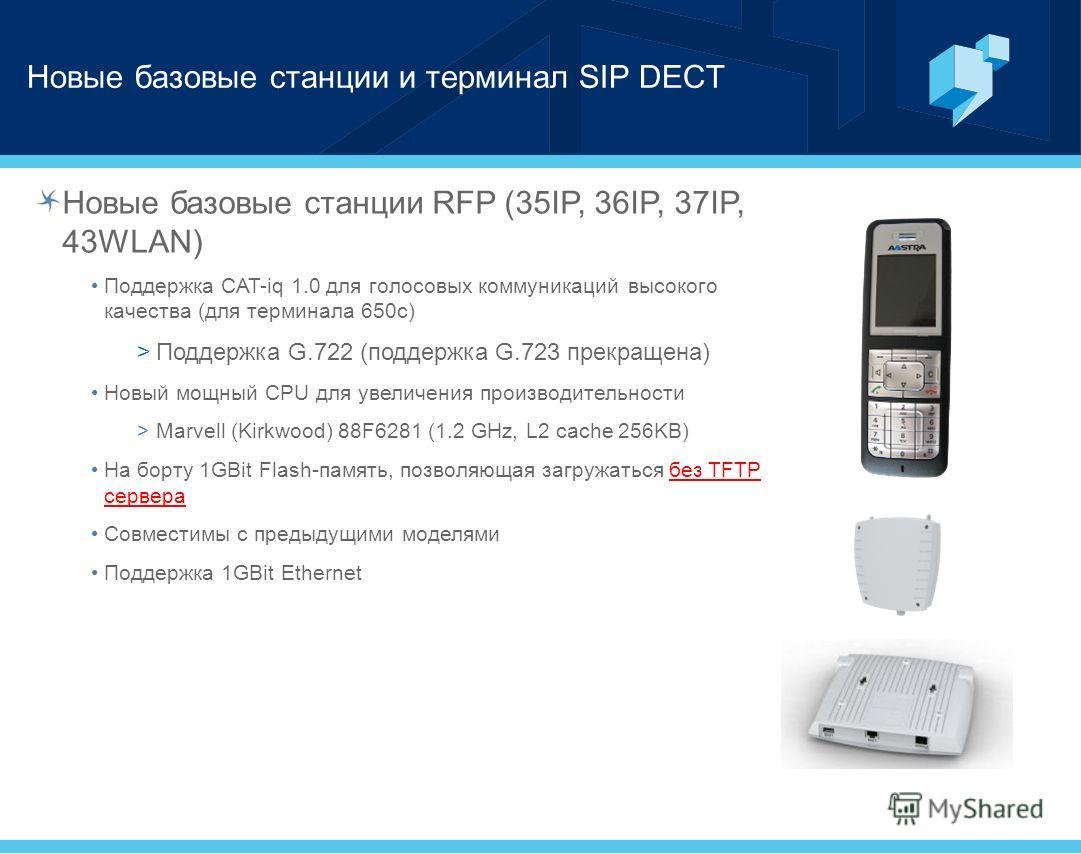 Новые базовые станции и терминал SIP DECT Новые базовые станции RFP (35IP, 36IP, 37IP, 43WLAN) Поддержка CAT-iq 1.0 для голосовых коммуникаций высокого качества (для терминала 650c) >Поддержка G.722 (поддержка G.723 прекращена) Новый мощный CPU для у
