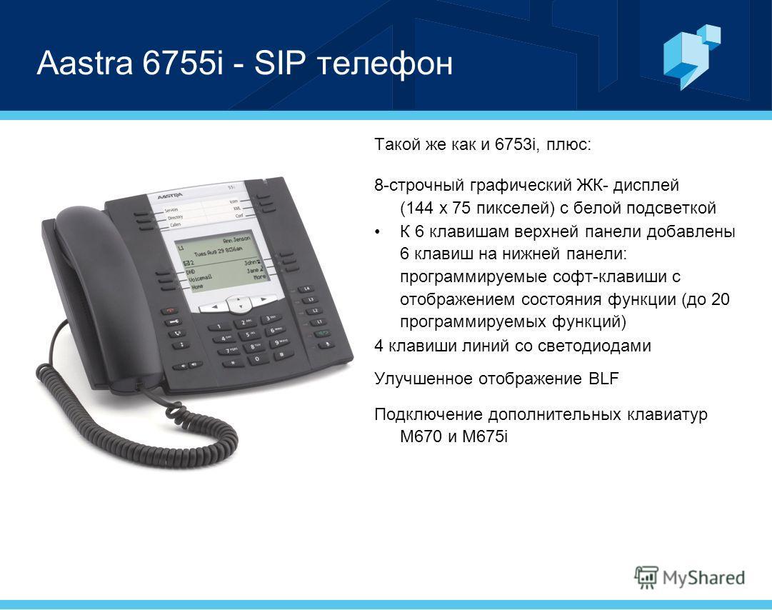 Aastra 6755i - SIP телефон Такой же как и 6753i, плюс: 8-строчный графический ЖК- дисплей (144 x 75 пикселей) с белой подсветкой К 6 клавишам верхней панели добавлены 6 клавиш на нижней панели: программируемые софт-клавиши с отображением состояния фу