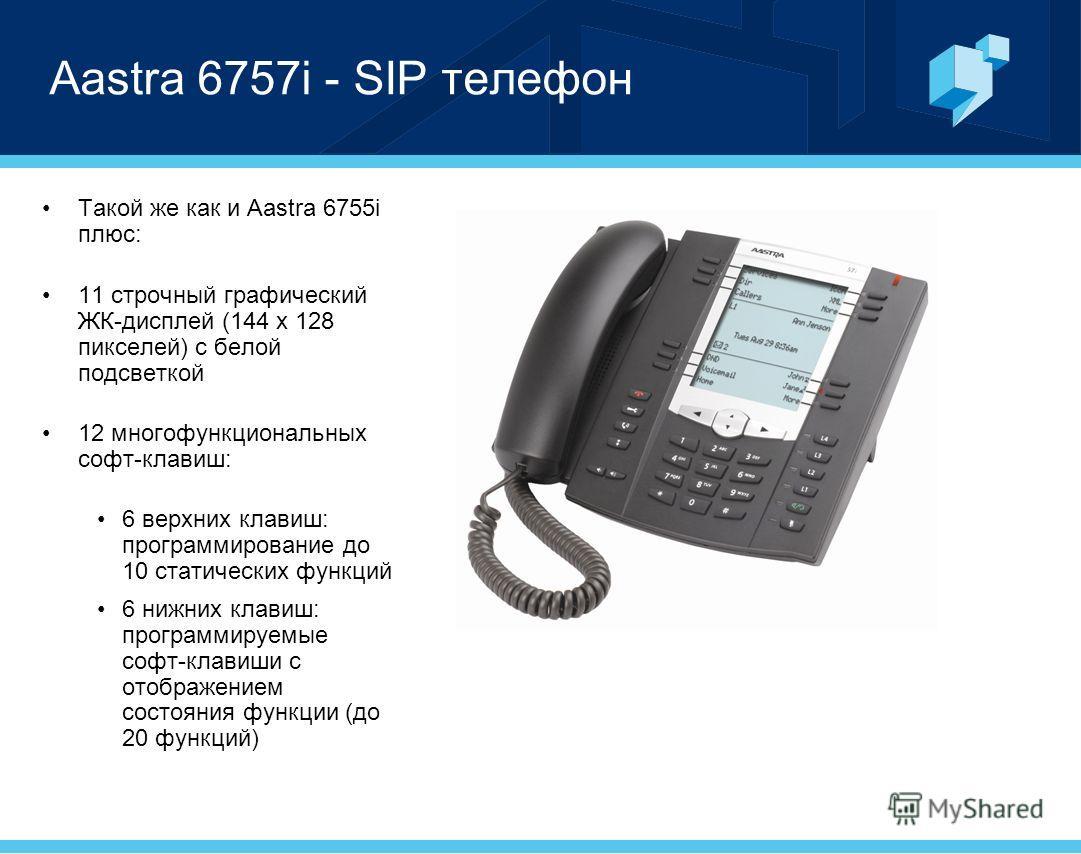 Aastra 6757i - SIP телефон Такой же как и Aastra 6755i плюс: 11 строчный графический ЖК-дисплей (144 x 128 пикселей) с белой подсветкой 12 многофункциональных софт-клавиш: 6 верхних клавиш: программирование до 10 статических функций 6 нижних клавиш: