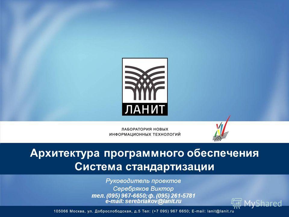 Архитектура программного обеспечения Система стандартизации Руководитель проектов Серебряков Виктор тел. (095) 967-6650; ф. (095) 261-5781 e-mail: serebriakov@lanit.ru