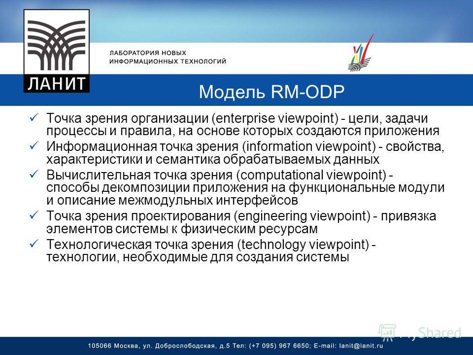 Модель RM-ODP Точка зрения организации (enterprise viewpoint) - цели, задачи процессы и правила, на основе которых создаются приложения Информационная точка зрения (information viewpoint) - свойства, характеристики и семантика обрабатываемых данных В