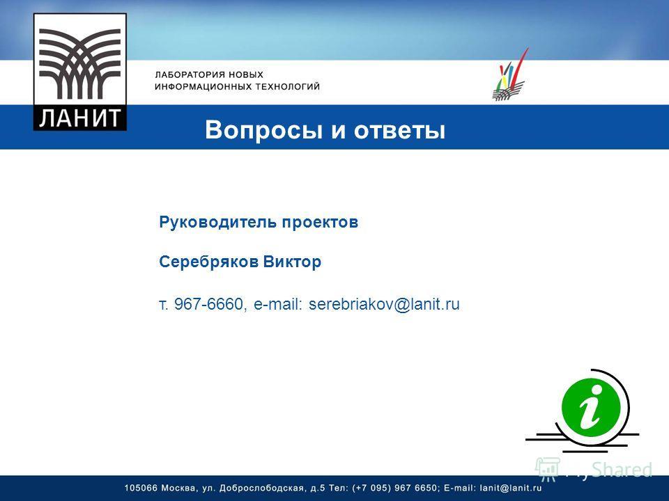 Вопросы и ответы Руководитель проектов Серебряков Виктор т. 967-6660, e-mail: serebriakov@lanit.ru