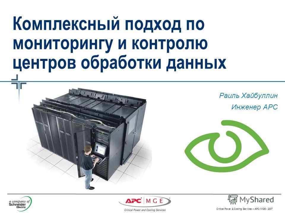Critical Power & Cooling Services – APC-MGE - 2007 Комплексный подход по мониторингу и контролю центров обработки данных Раиль Хайбуллин Инженер АРC