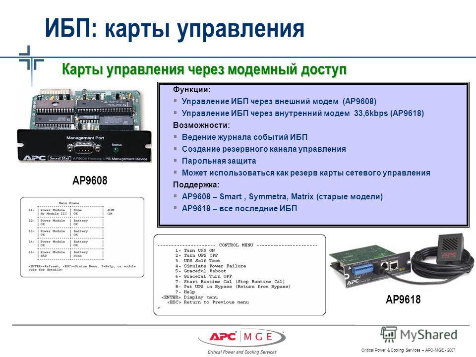 Critical Power & Cooling Services – APC-MGE - 2007 Функции: Управление ИБП через внешний модем (AP9608) Управление ИБП через внутренний модем 33,6kbps (AP9618) Возможности: Ведение журнала событий ИБП Создание резервного канала управления Парольная з