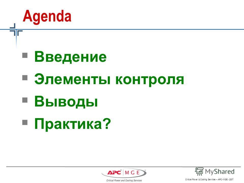 Critical Power & Cooling Services – APC-MGE - 2007 Agenda Введение Элементы контроля Выводы Практика?