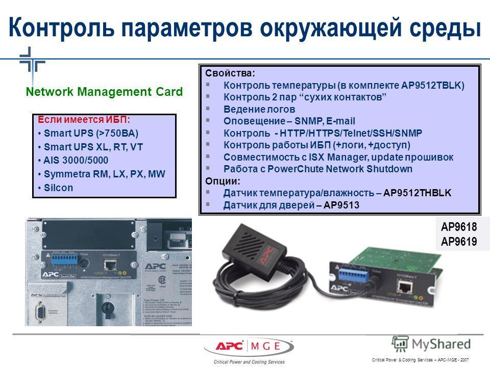 Critical Power & Cooling Services – APC-MGE - 2007 Если имеется ИБП: Smart UPS (>750ВА) Smart UPS XL, RT, VT AIS 3000/5000 Symmetra RM, LX, PX, MW Silcon AP9618 AP9619 Свойства: Контроль температуры (в комплекте AP9512TBLK) Контроль 2 пар сухих конта