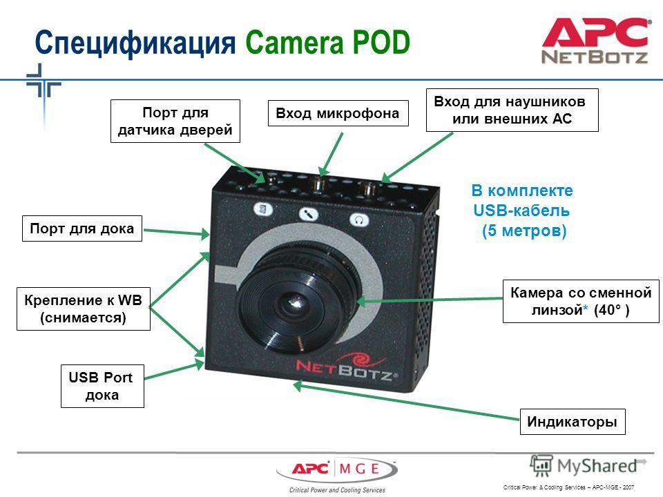 Critical Power & Cooling Services – APC-MGE - 2007 Порт для датчика дверей Вход микрофона Вход для наушников или внешних АС Камера со сменной линзой* (40° ) Индикаторы Спецификация Camera POD Порт для дока Крепление к WB (снимается) USB Port дока В к