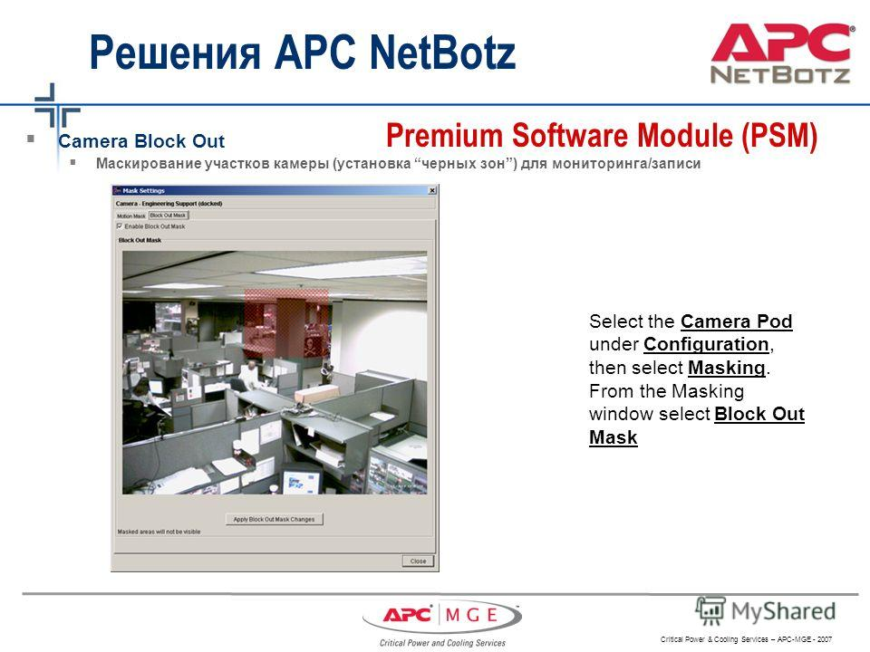 Critical Power & Cooling Services – APC-MGE - 2007 Решения APC NetBotz Camera Block Out Маскирование участков камеры (установка черных зон) для мониторинга/записи Premium Software Module (PSM) Select the Camera Pod under Configuration, then select Ma