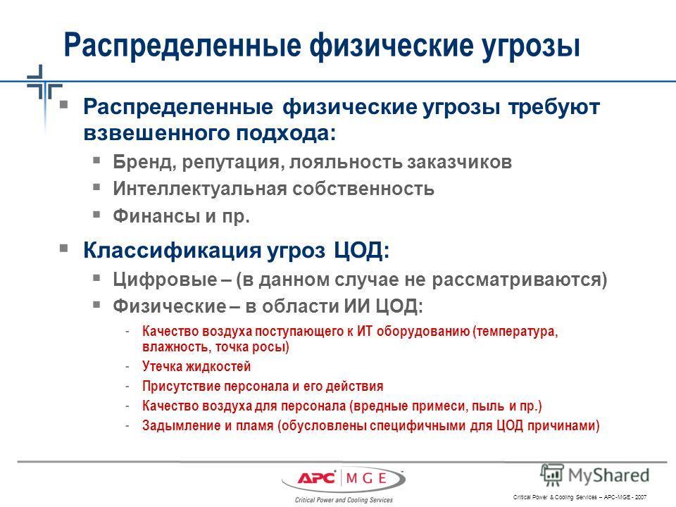 Critical Power & Cooling Services – APC-MGE - 2007 Распределенные физические угрозы требуют взвешенного подхода: Бренд, репутация, лояльность заказчиков Интеллектуальная собственность Финансы и пр. Классификация угроз ЦОД: Цифровые – (в данном случае