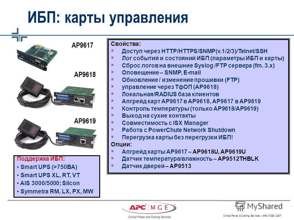 Critical Power & Cooling Services – APC-MGE - 2007 AP9617 AP9619 AP9618 ИБП: карты управления Поддержка ИБП: Smart UPS (>750ВА) Smart UPS XL, RT, VT AIS 3000/5000; Silcon Symmetra RM, LX, PX, MW Свойства: Доступ через HTTP/HTTPS/SNMP(v.1/2/3)/Telnet/