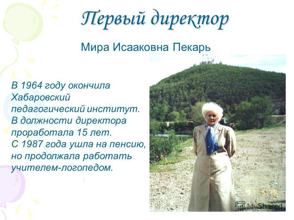 Первый директор В 1964 году окончила Хабаровский педагогический институт. В должности директора проработала 15 лет. С 1987 года ушла на пенсию, но продолжала работать учителем-логопедом. Мира Исааковна Пекарь