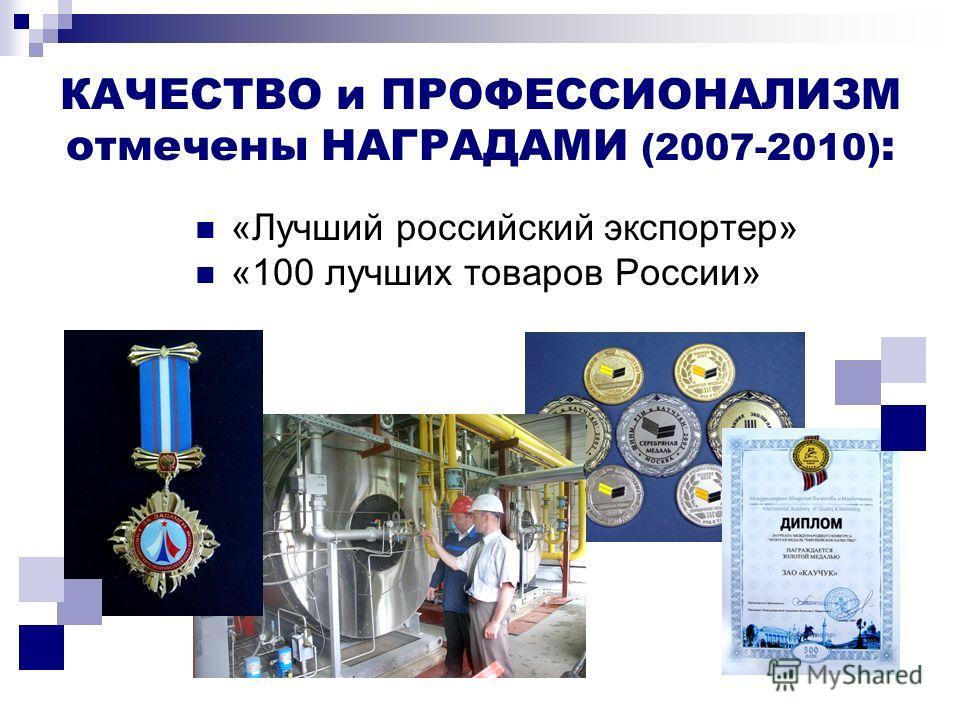 КАЧЕСТВО и ПРОФЕССИОНАЛИЗМ отмечены НАГРАДАМИ (2007-2010) : «Лучший российский экспортер» «100 лучших товаров России»