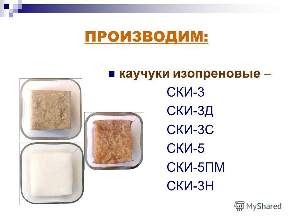 ПРОИЗВОДИМ: каучуки изопреновые – СКИ-3 СКИ-3Д СКИ-3С СКИ-5 СКИ-5ПМ СКИ-3Н