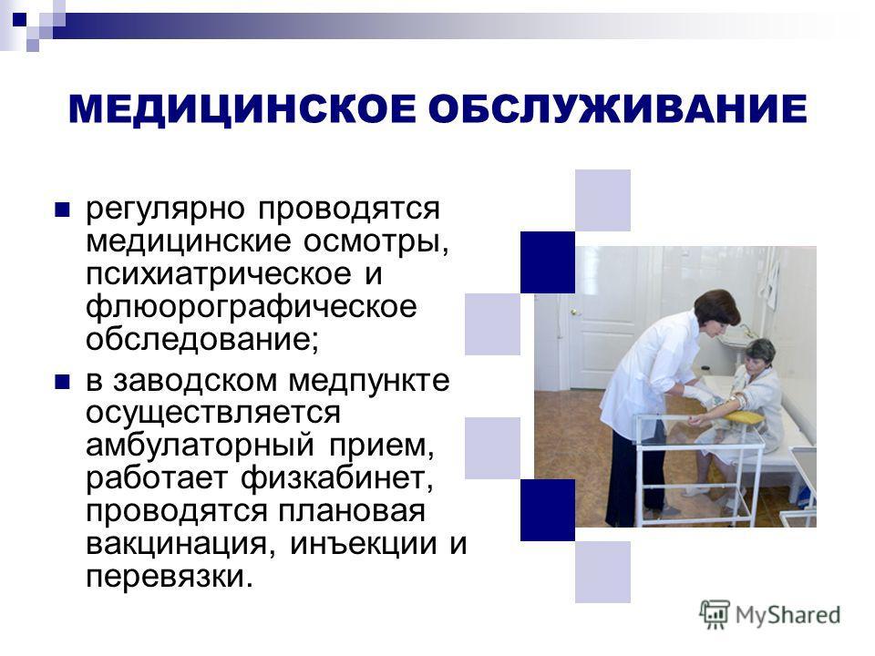 МЕДИЦИНСКОЕ ОБСЛУЖИВАНИЕ регулярно проводятся медицинские осмотры, психиатрическое и флюорографическое обследование; в заводском медпункте осуществляется амбулаторный прием, работает физкабинет, проводятся плановая вакцинация, инъекции и перевязки.
