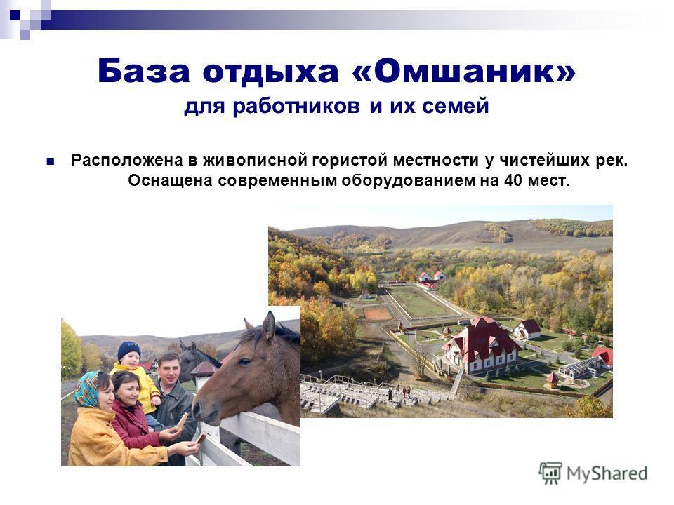 База отдыха «Омшаник» для работников и их семей Расположена в живописной гористой местности у чистейших рек. Оснащена современным оборудованием на 40 мест.