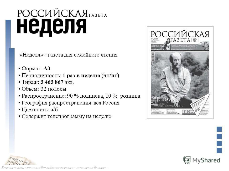 Важно знать главное. «Российская газета» - главнее не бывает. «Неделя» - газета для семейного чтения Формат: А3 Периодичность: 1 раз в неделю (чт/пт) Тираж: 3 463 867 экз. Объем: 32 полосы Распространение: 90 % подписка, 10 % розница География распро