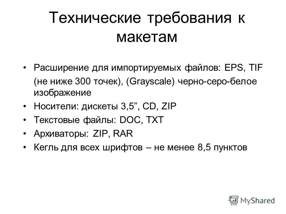 Технические требования к макетам Расширение для импортируемых файлов: EPS, TIF (не ниже 300 точек), (Grayscale) черно-серо-белое изображение Носители: дискеты 3,5, CD, ZIP Текстовые файлы: DOC, TXT Архиваторы: ZIP, RAR Кегль для всех шрифтов – не мен