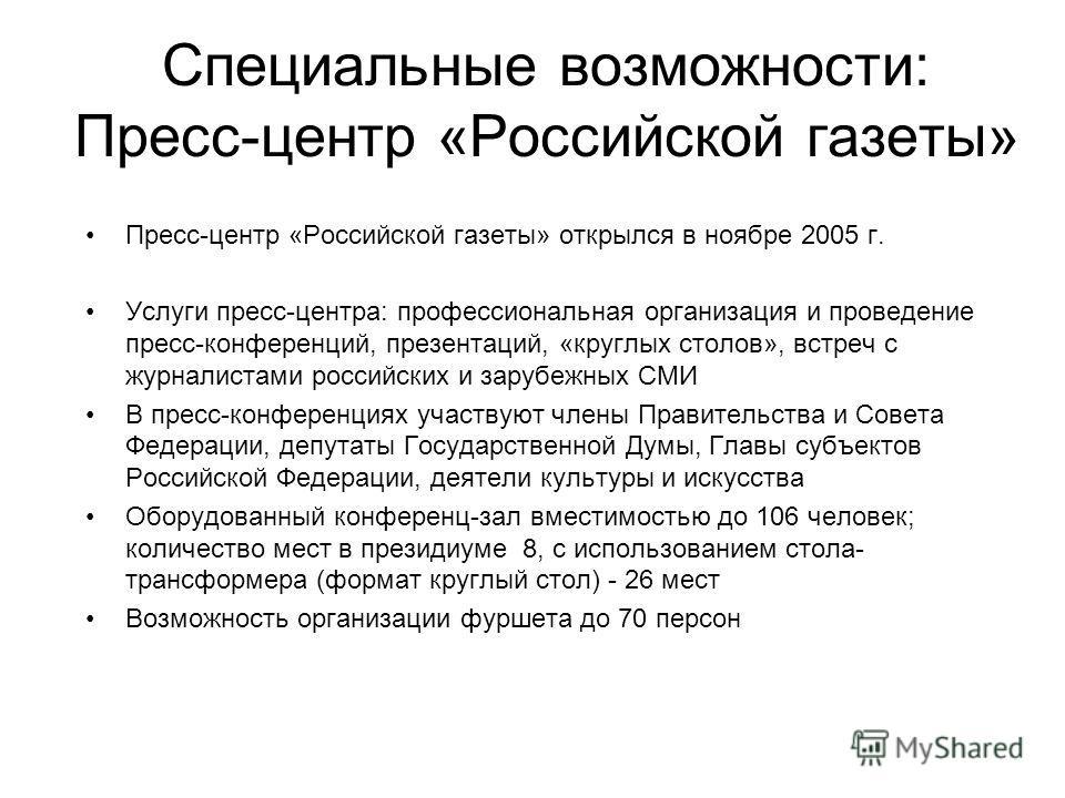 Специальные возможности: Пресс-центр «Российской газеты» Пресс-центр «Российской газеты» открылся в ноябре 2005 г. Услуги пресс-центра: профессиональная организация и проведение пресс-конференций, презентаций, «круглых столов», встреч с журналистами