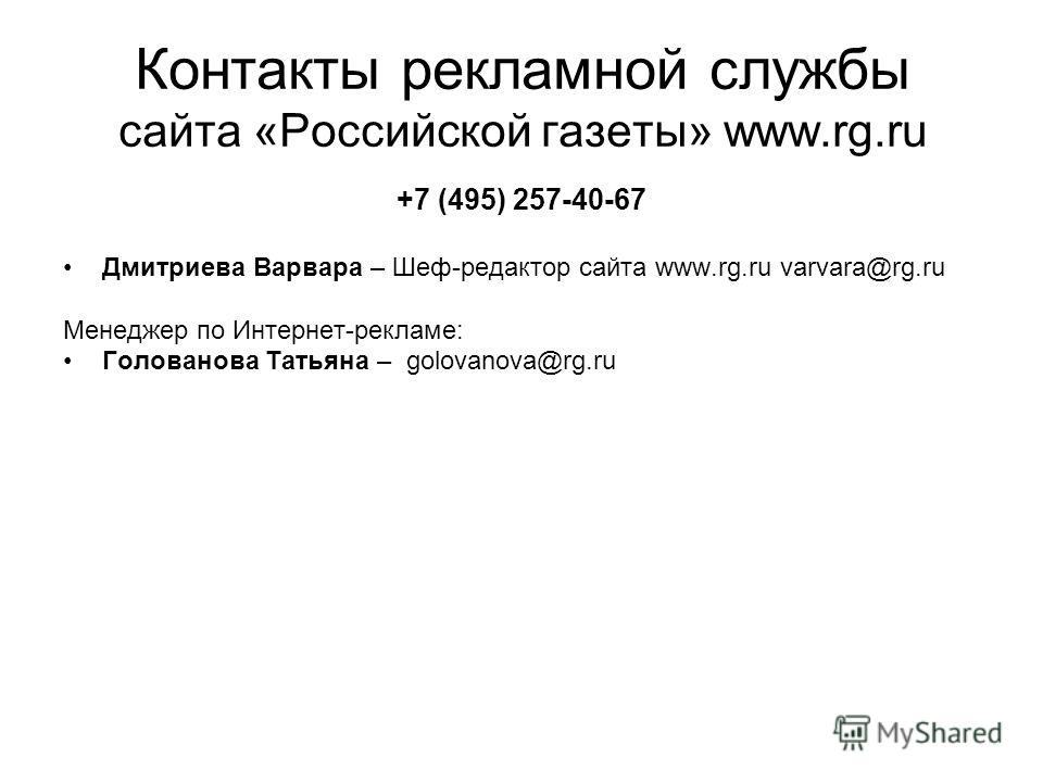 Контакты рекламной службы сайта «Российской газеты» www.rg.ru +7 (495) 257-40-67 Дмитриева Варвара – Шеф-редактор сайта www.rg.ru varvara@rg.ru Менеджер по Интернет-рекламе: Голованова Татьяна – golovanova@rg.ru