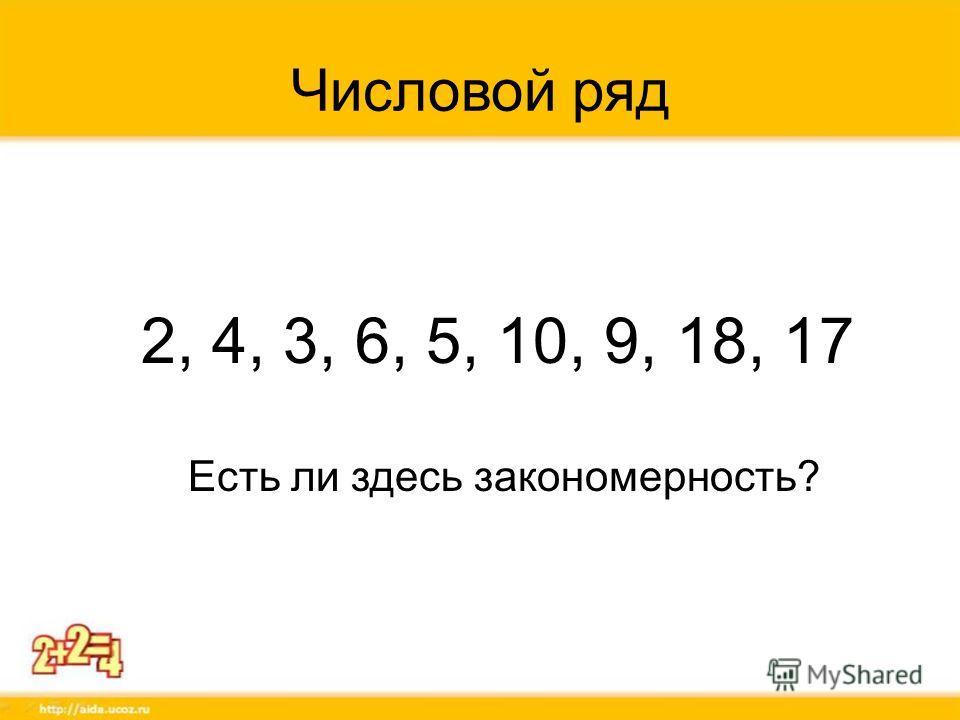 Числовой ряд 2, 4, 3, 6, 5, 10, 9, 18, 17 Есть ли здесь закономерность?