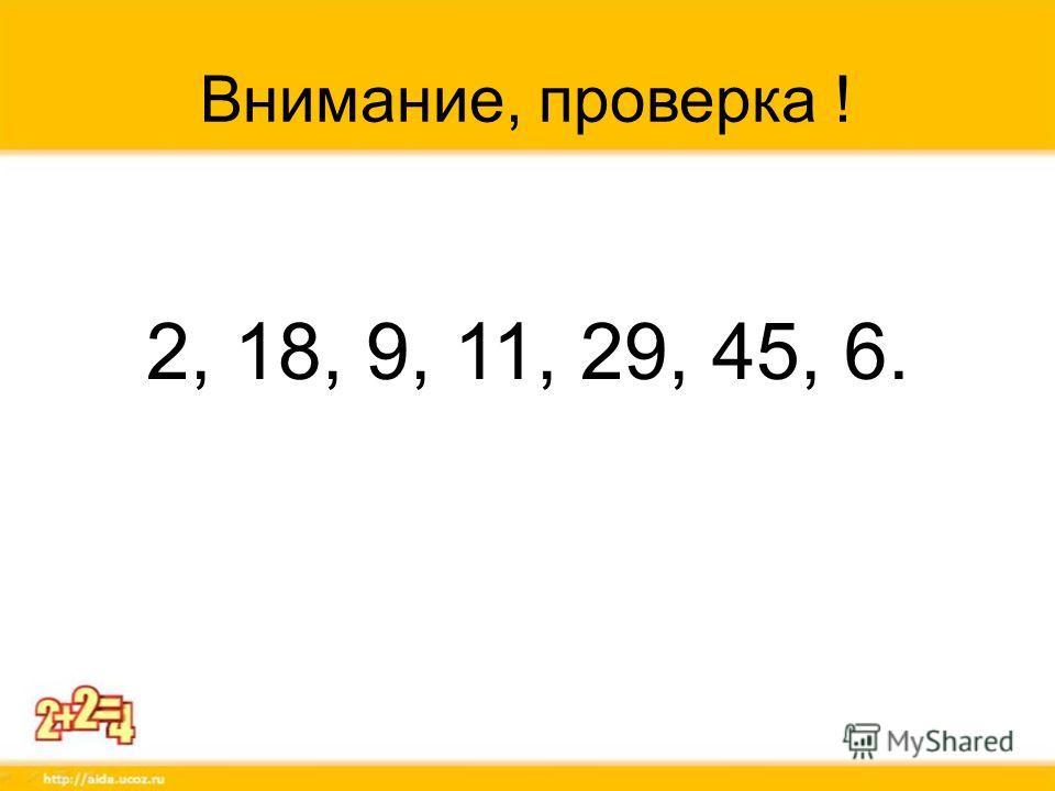 Внимание, проверка ! 2, 18, 9, 11, 29, 45, 6.