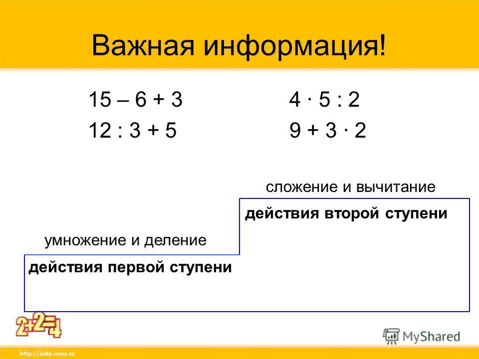 Важная информация! 15 – 6 + 3 4 · 5 : 2 12 : 3 + 5 9 + 3 2 сложение и вычитание действия второй ступени умножение и деление действия первой ступени