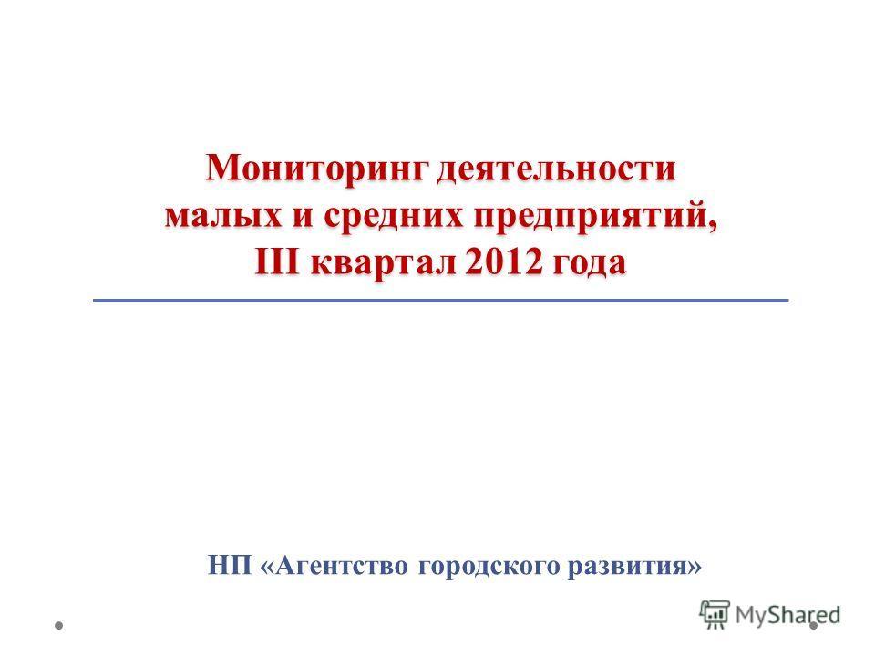 Мониторинг деятельности малых и средних предприятий, III квартал 2012 года НП «Агентство городского развития»