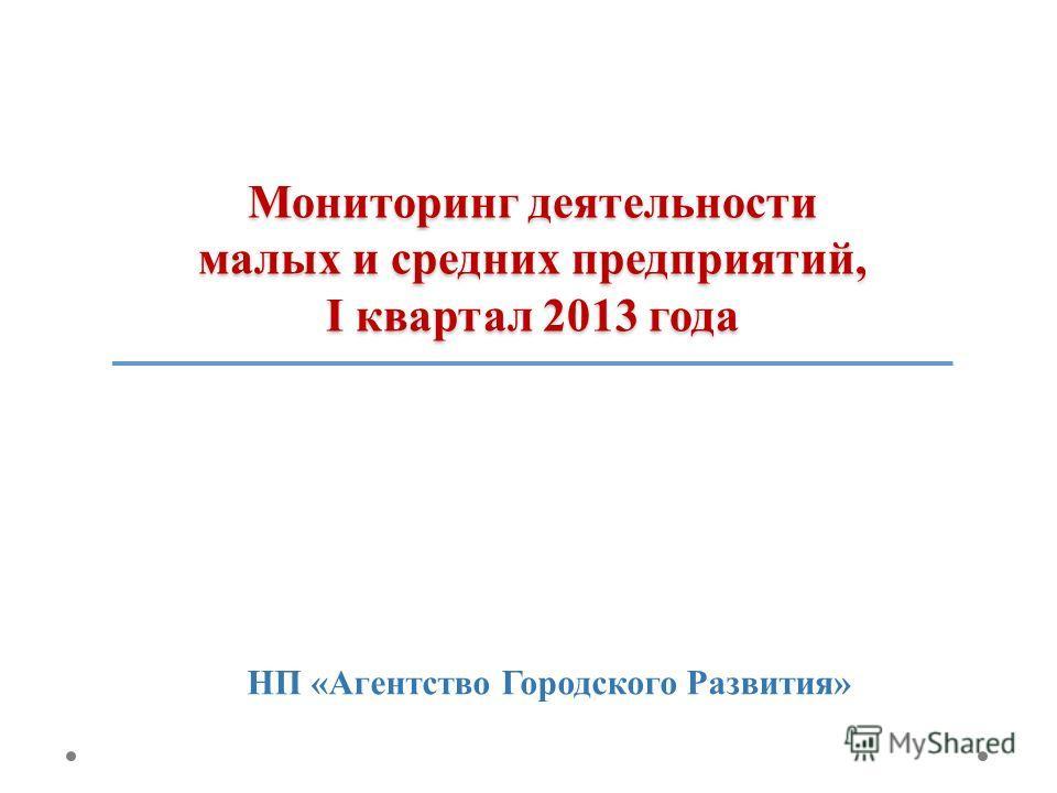 Мониторинг деятельности малых и средних предприятий, I квартал 2013 года НП «Агентство Городского Развития»