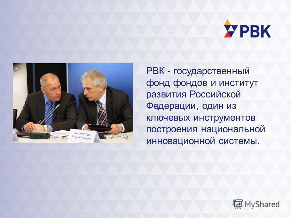 РВК - государственный фонд фондов и институт развития Российской Федерации, один из ключевых инструментов построения национальной инновационной системы.