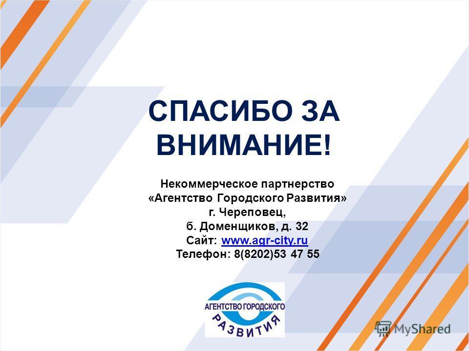 СПАСИБО ЗА ВНИМАНИЕ! Некоммерческое партнерство «Агентство Городского Развития» г. Череповец, б. Доменщиков, д. 32 Сайт: www.agr-city.ruwww.agr-city.ru Телефон: 8(8202)53 47 55