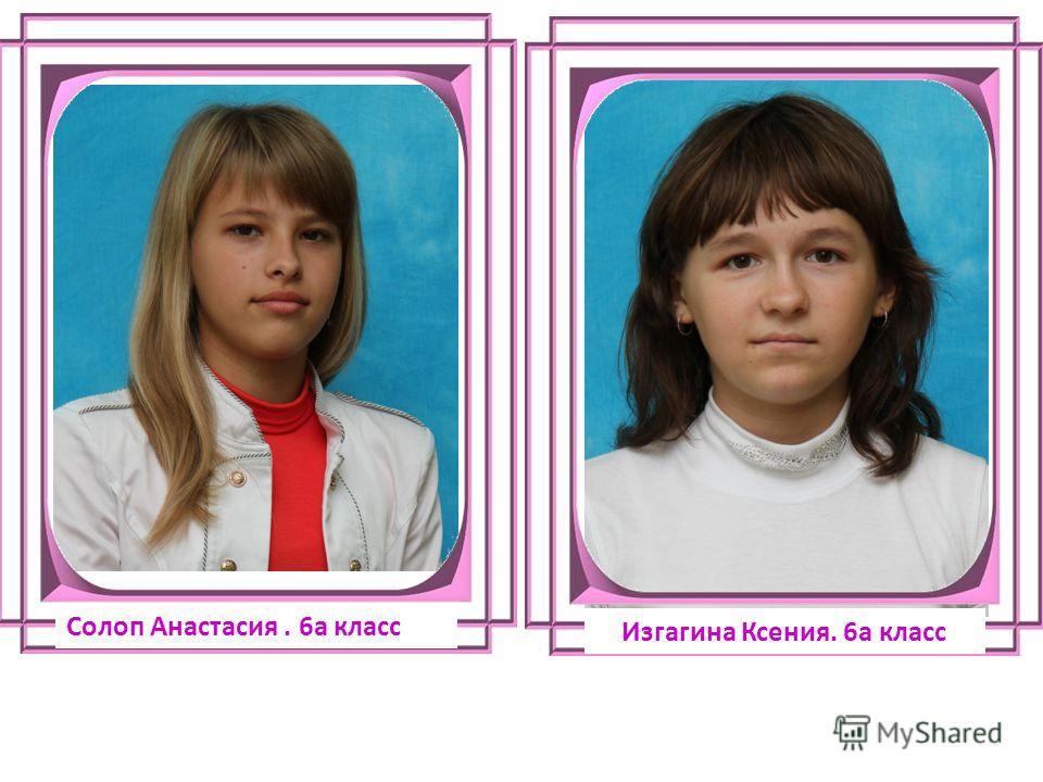 Солоп Анастасия. 6а класс Изгагина Ксения. 6а класс