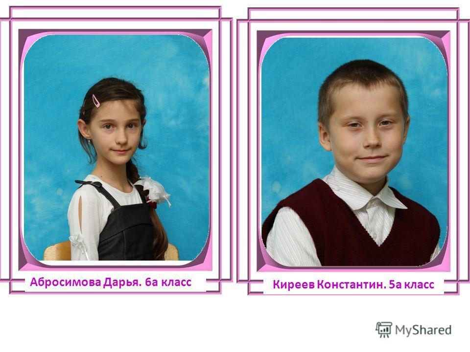 Абросимова Дарья. 6а класс Киреев Константин. 5а класс