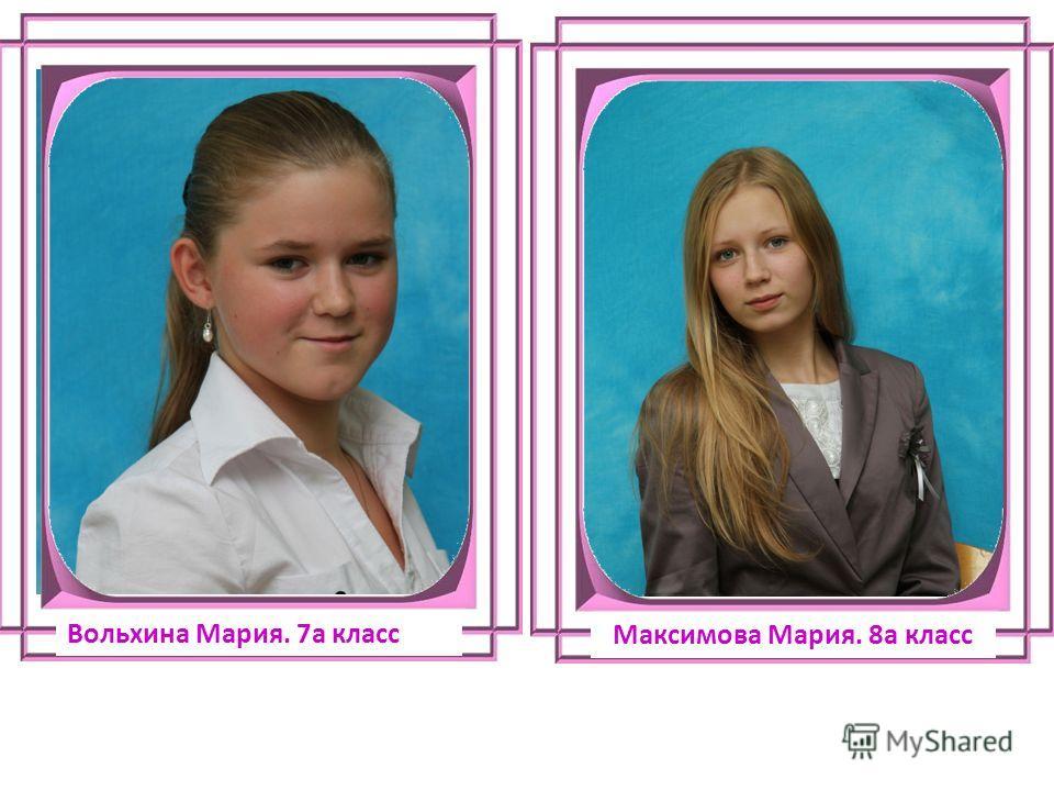 Вольхина Мария. 7а класс Максимова Мария. 8а класс