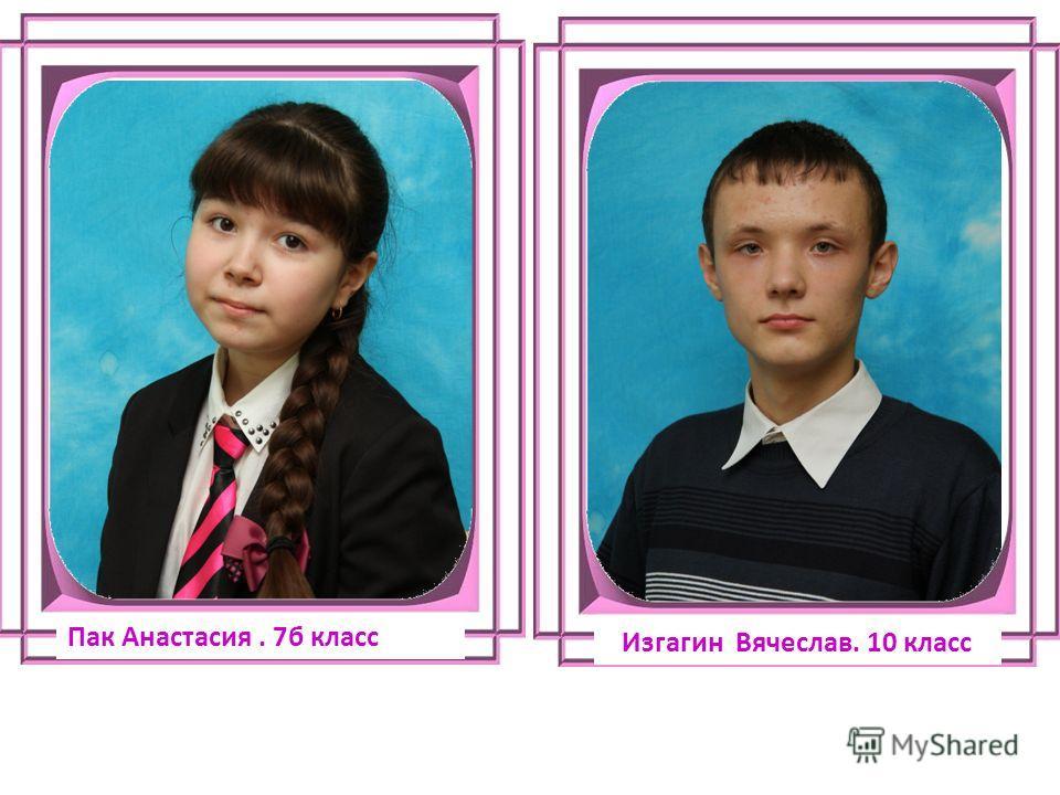 Пак Анастасия. 7б класс Изгагин Вячеслав. 10 класс