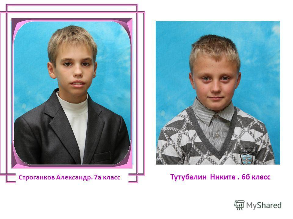Строганков Александр. 7а класс Тутубалин Никита. 6б класс
