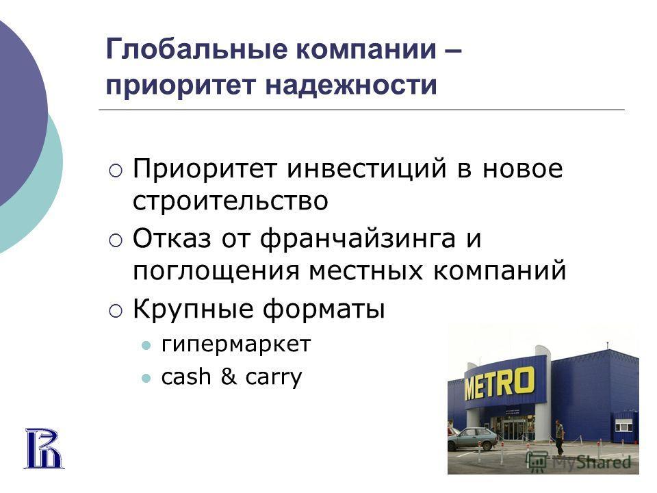 Глобальные компании – приоритет надежности Приоритет инвестиций в новое строительство Отказ от франчайзинга и поглощения местных компаний Крупные форматы гипермаркет cash & carry