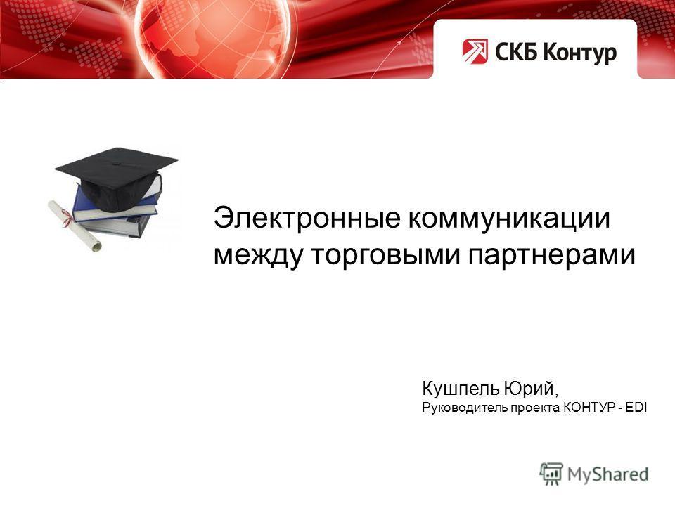 Электронные коммуникации между торговыми партнерами Кушпель Юрий, Руководитель проекта КОНТУР - EDI