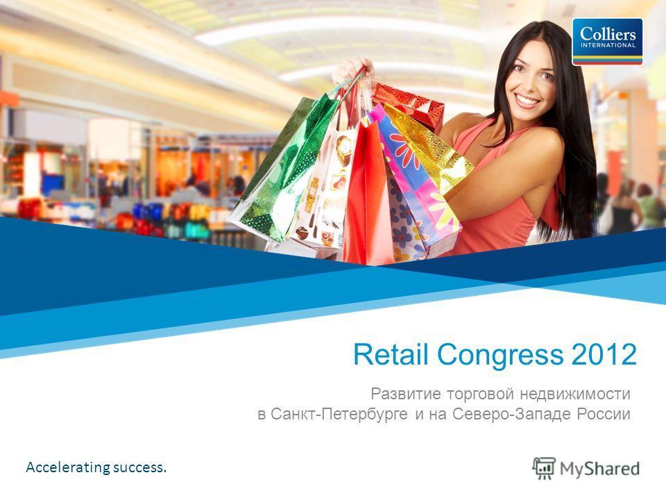 Accelerating success. Развитие торговой недвижимости в Санкт-Петербурге и на Северо-Западе России Retail Congress 2012