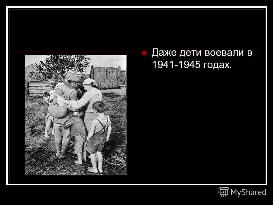 Даже дети воевали в 1941-1945 годах.