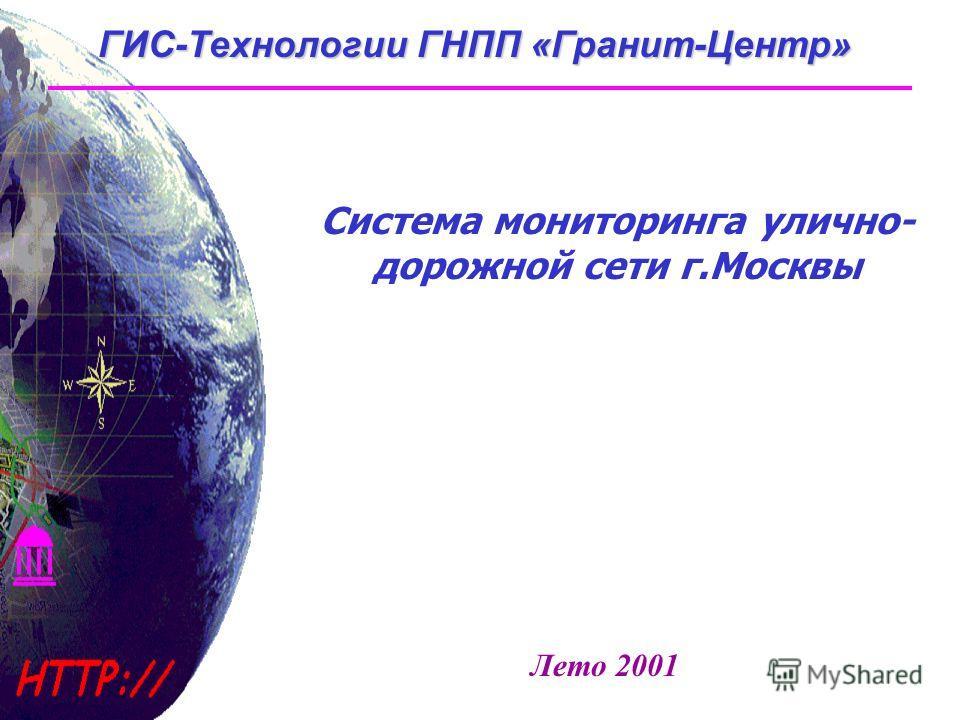 ГИС-Технологии ГНПП «Гранит-Центр» Система мониторинга улично- дорожной сети г.Москвы Лето 2001