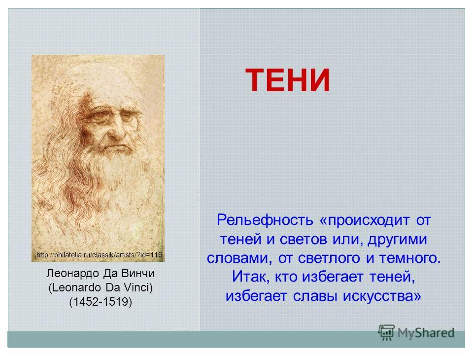http://philatelia.ru/classik/artists/?id=116 Леонардо Да Винчи (Leonardo Da Vinci) (1452-1519) Рельефность «происходит от теней и светов или, другими словами, от светлого и темного. Итак, кто избегает теней, избегает славы искусства» ТЕНИ