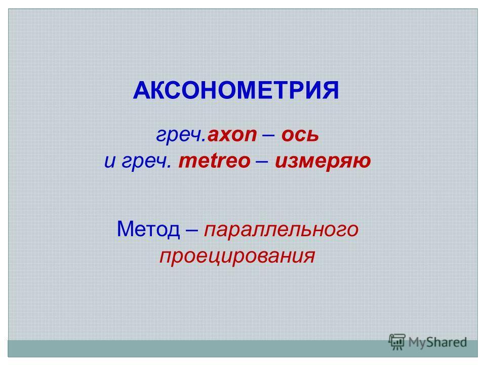 АКСОНОМЕТРИЯ греч.axon – ось и греч. metreo – измеряю Метод – параллельного проецирования