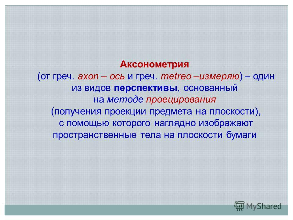 Аксонометрия (от греч. axon – ось и греч. metreo –измеряю) – один из видов перспективы, основанный на методе проецирования (получения проекции предмета на плоскости), с помощью которого наглядно изображают пространственные тела на плоскости бумаги