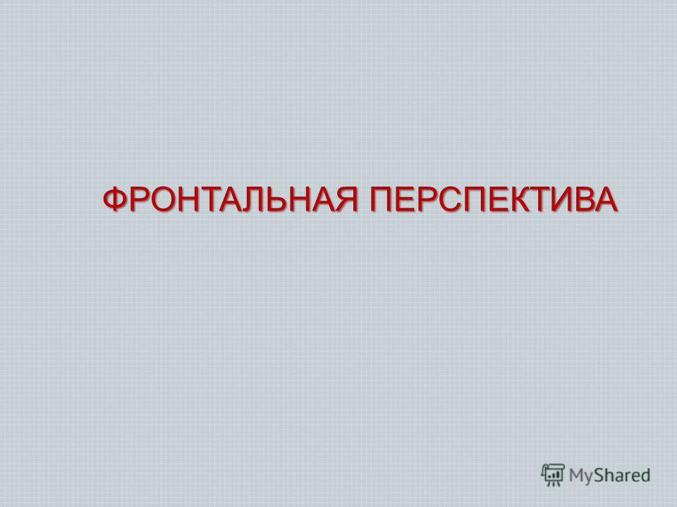 ФРОНТАЛЬНАЯ ПЕРСПЕКТИВА